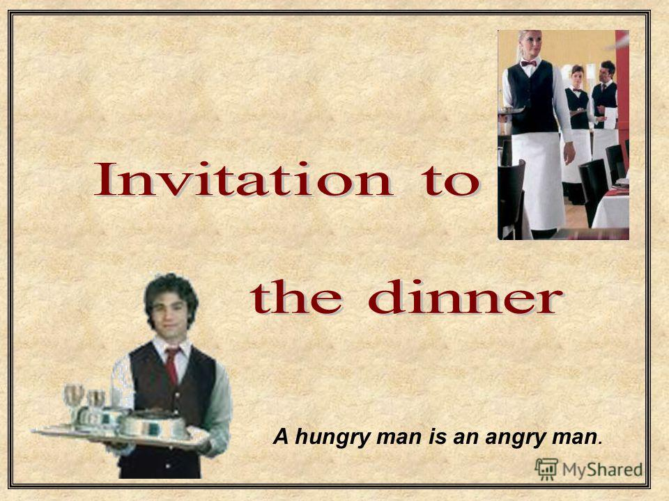A hungry man is an angry man.