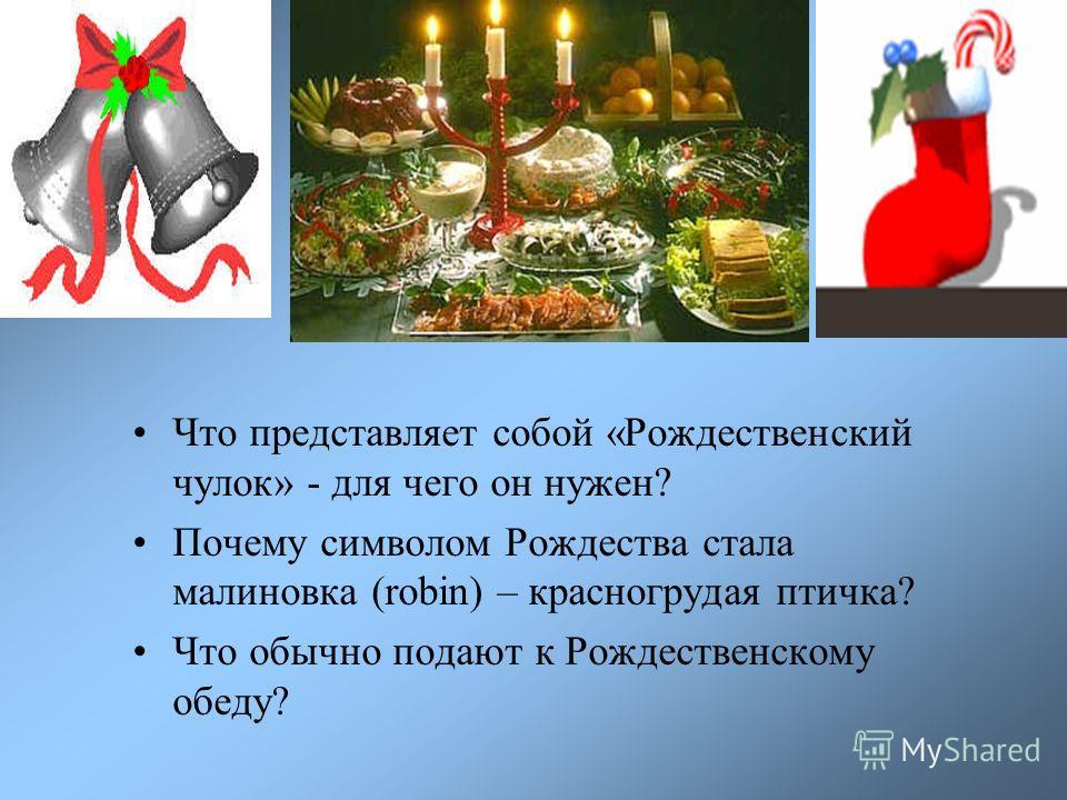 Что представляет собой «Рождественский чулок» - для чего он нужен? Почему символом Рождества стала малиновка (robin) – красногрудая птичка? Что обычно подают к Рождественскому обеду?