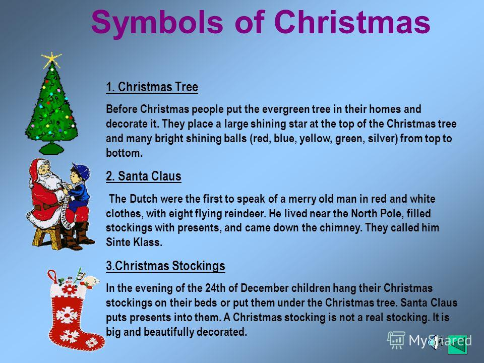 Symbols of Christmas 1. Christmas Tree Before Christmas people put the evergreen tree in their homes and decorate it. They place a large shining star at the top of the Christmas tree and many bright shining balls (red, blue, yellow, green, silver) fr