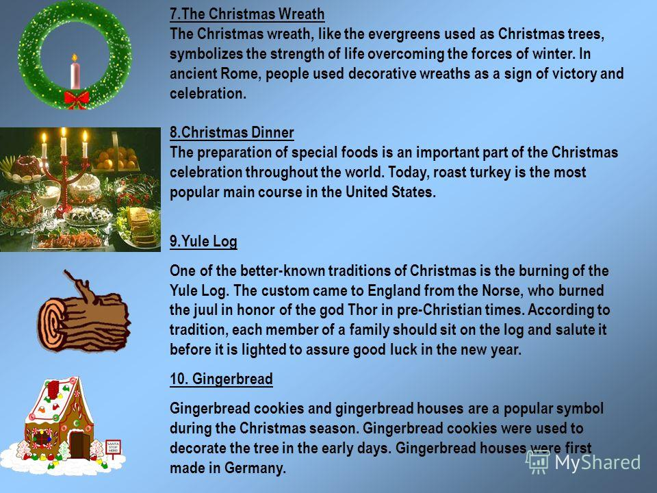 7.The Christmas Wreath The Christmas wreath, like the evergreens used as Christmas trees, symbolizes the strength of life overcoming the forces of winter. In ancient Rome, people used decorative wreaths as a sign of victory and celebration. 8.Christm