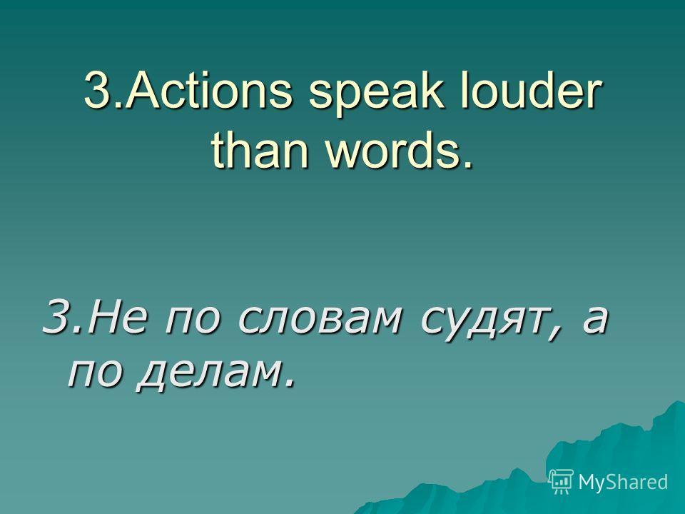 3.Actions speak louder than words. 3.Не по словам судят, а по делам.