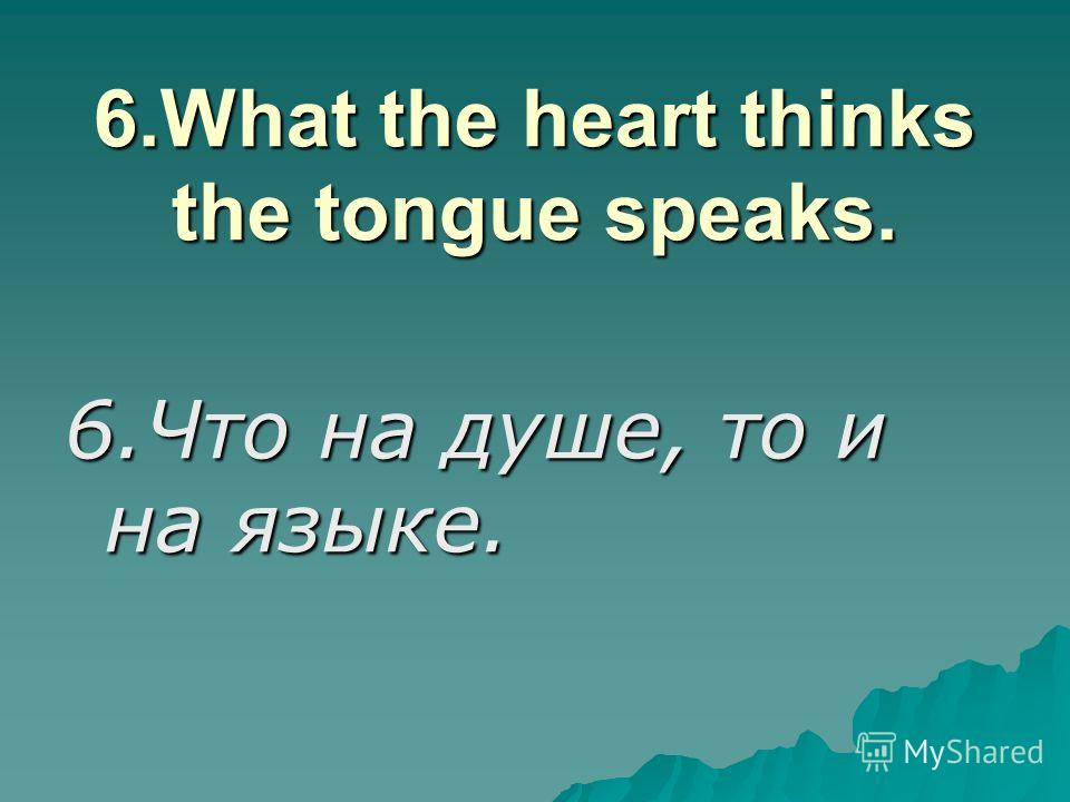 6.What the heart thinks the tongue speaks. 6.Что на душе, то и на языке.