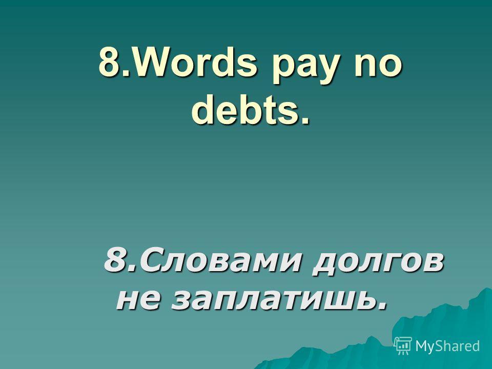 8.Words pay no debts. 8.Словами долгов не заплатишь.