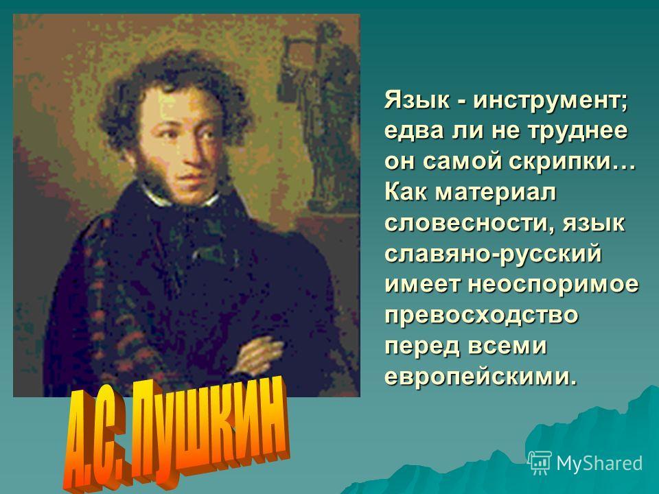 Язык - инструмент; едва ли не труднее он самой скрипки… Как материал словесности, язык славяно-русский имеет неоспоримое превосходство перед всеми европейскими.