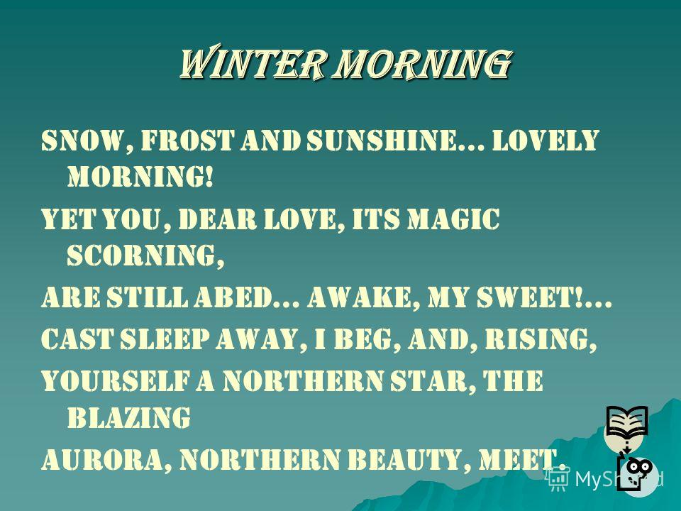 Winter Morning Snow, frost and sunshine… Lovely morning! Yet you, dear love, its magic scorning, Are still abed… Awake, my sweet!... Cast sleep away, I beg, and, rising, Yourself a northern star, the blazing Aurora, northern beauty, meet.