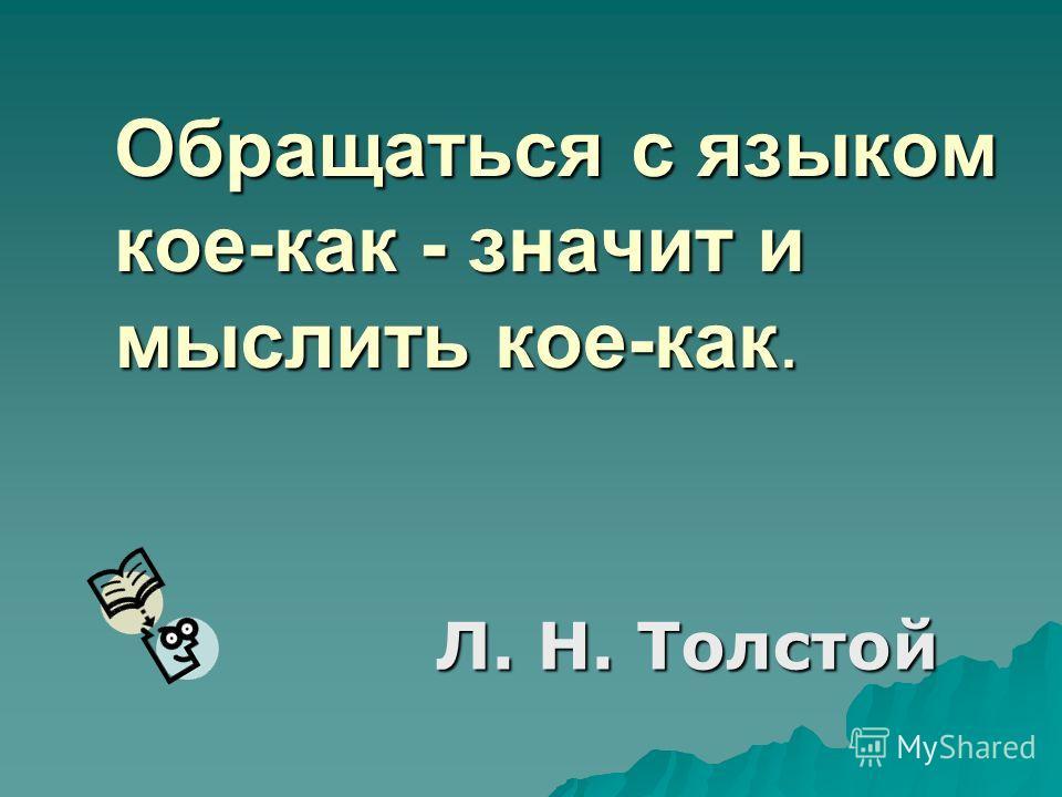 Обращаться с языком кое-как - значит и мыслить кое-как. Л. Н. Толстой