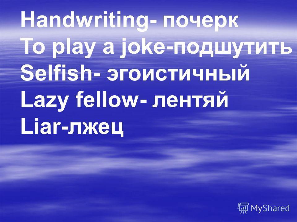Handwriting- почерк To play a joke-подшутить Selfish- эгоистичный Lazy fellow- лентяй Liar-лжец