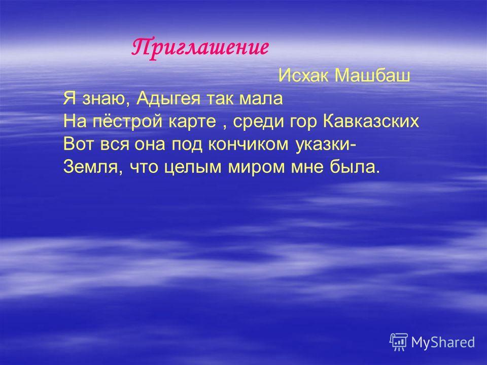 Приглашение Исхак Машбаш Я знаю, Адыгея так мала На пёстрой карте, среди гор Кавказских Вот вся она под кончиком указки- Земля, что целым миром мне была.