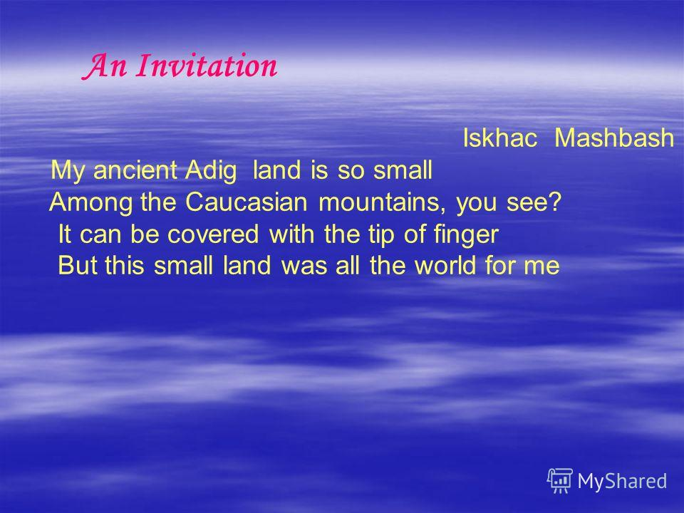 An Invitation Iskhac Mashbash My ancient Adig land is so small Among the Caucasian mountains, you see? It can be covered with the tip of finger But this small land was all the world for me