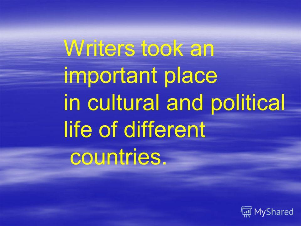 Writers took an important place in cultural and political life of different countries.