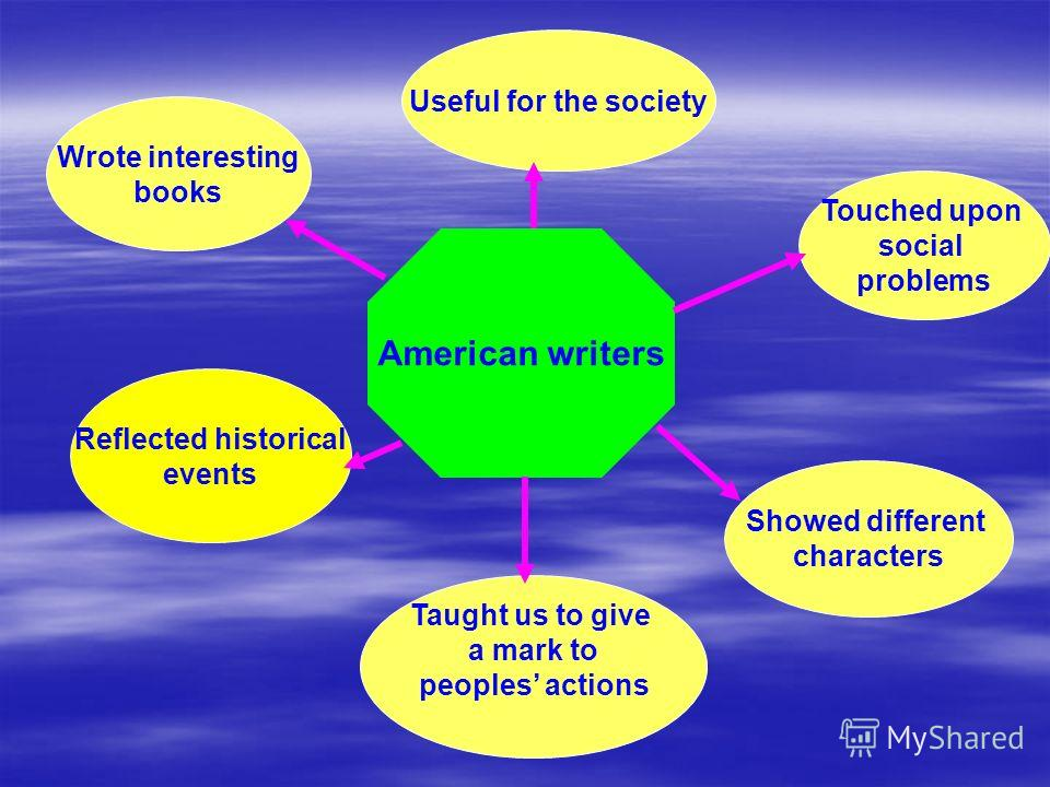American writers Wrote interesting books Useful for the society Touched upon social problems Reflected historical events Taught us to give a mark to peoples actions Showed different characters