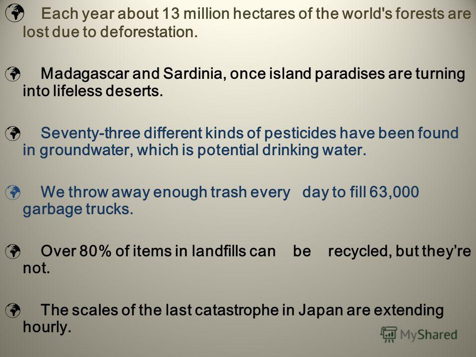 Each year about 13 million hectares of the world's forests are lost due to deforestation. Madagascar and Sardinia, once island paradises are turning into lifeless deserts. Seventy-three different kinds of pesticides have been found in groundwater, wh