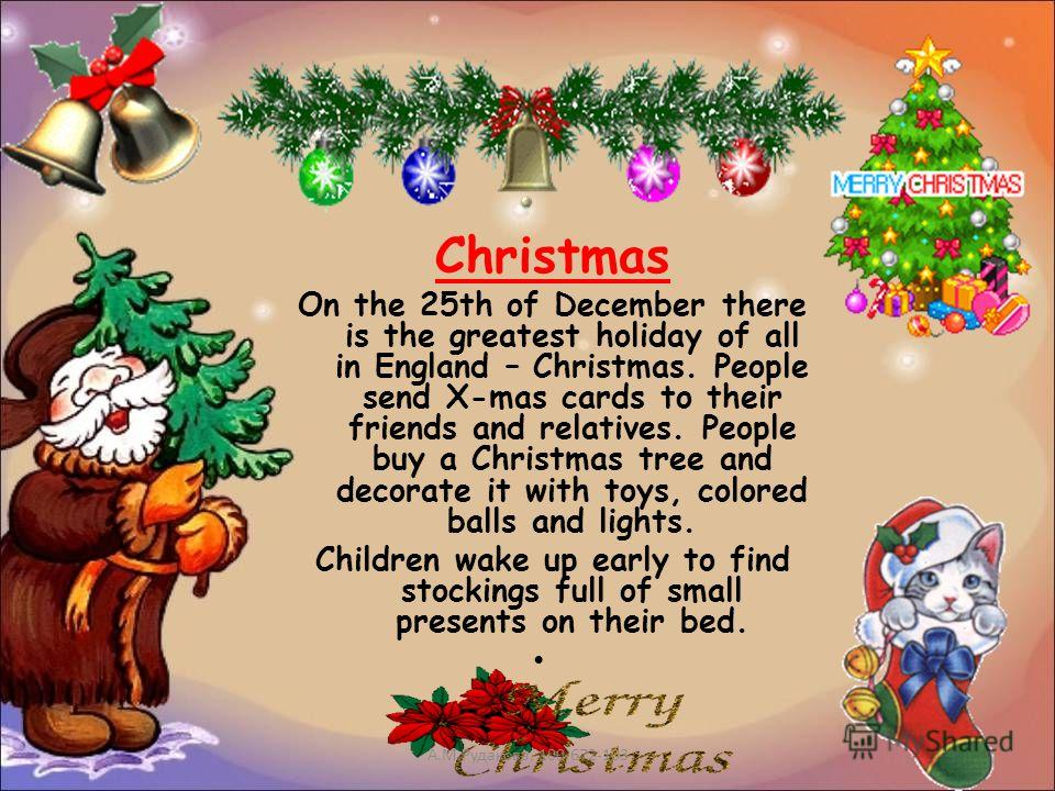 Christmas On the 25th of December there is the greatest holiday of all in England – Christmas. People send X-mas cards to their friends and relatives. People buy a Christmas tree and decorate it with toys, colored balls and lights. Children wake up e