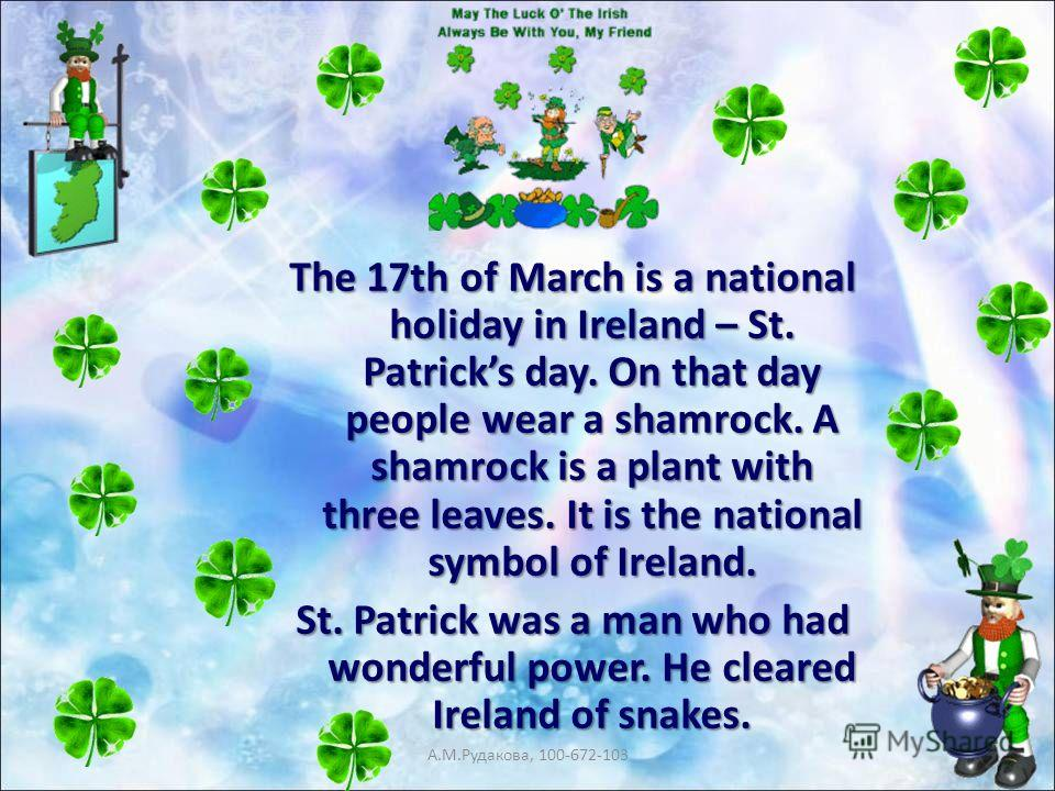 The 17th of March is a national holiday in Ireland – St. Patricks day. On that day people wear a shamrock. A shamrock is a plant with three leaves. It is the national symbol of Ireland. St. Patrick was a man who had wonderful power. He cleared Irelan