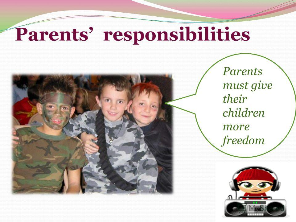 Parents responsibilities Parents must give their children more freedom