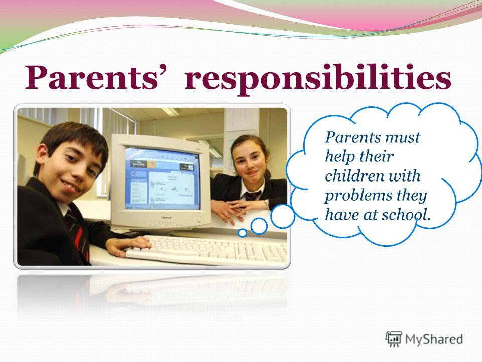 Parents responsibilities Parents must help their children with problems they have at school.