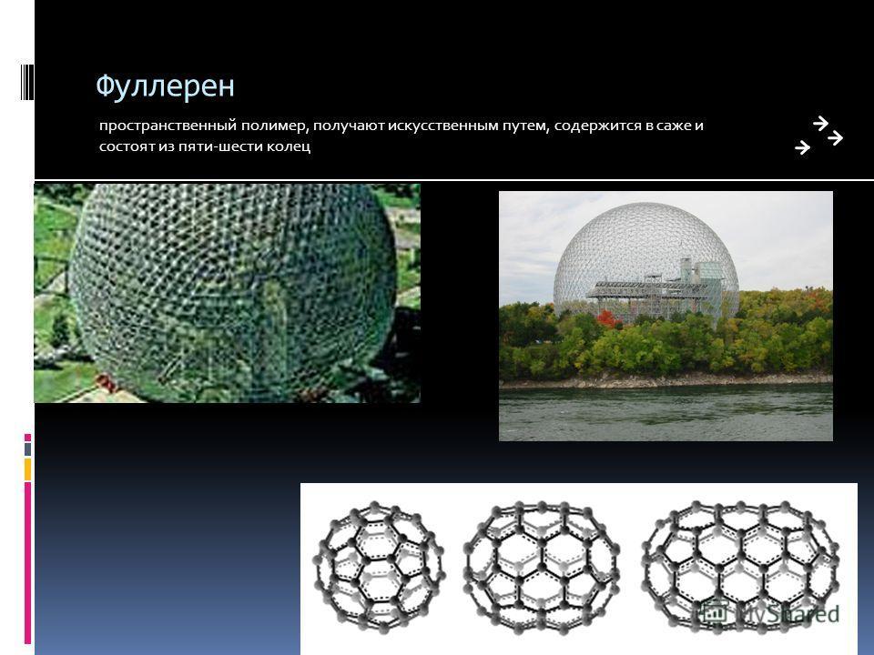 Фуллерен пространственный полимер, получают искусственным путем, содержится в саже и состоят из пяти-шести колец