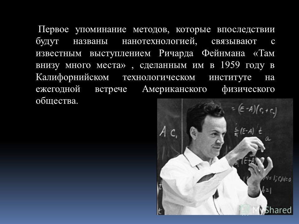 Первое упоминание методов, которые впоследствии будут названы нанотехнологией, связывают с известным выступлением Ричарда Фейнмана «Там внизу много места», сделанным им в 1959 году в Калифорнийском технологическом институте на ежегодной встрече Амери