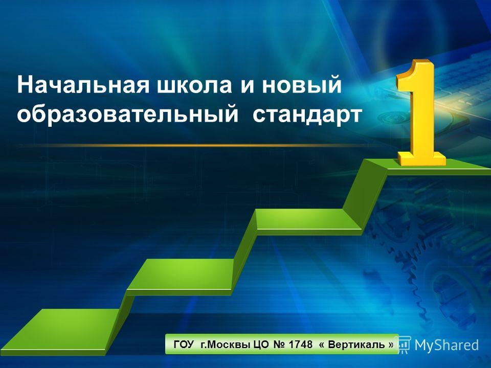 L/O/G/O Начальная школа и новый образовательный стандарт ГОУ г.Москвы ЦО 1748 « Вертикаль »