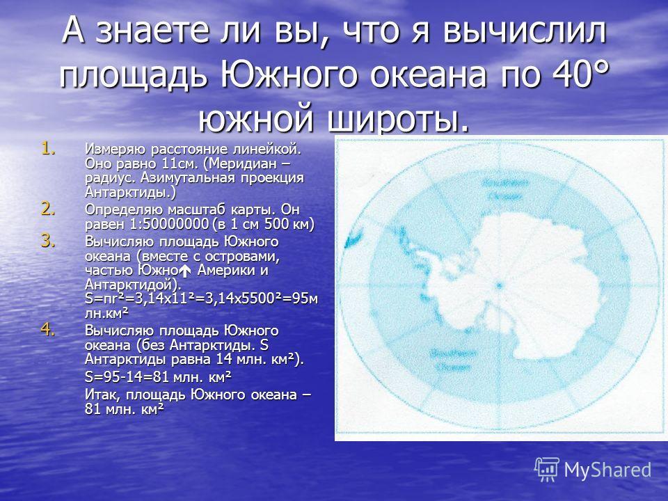 А знаете ли вы, что я вычислил площадь Южного океана по 40° южной широты. 1. Измеряю расстояние линейкой. Оно равно 11см. (Меридиан – радиус. Азимутальная проекция Антарктиды.) 2. Определяю масштаб карты. Он равен 1:50000000 (в 1 см 500 км) 3. Вычисл