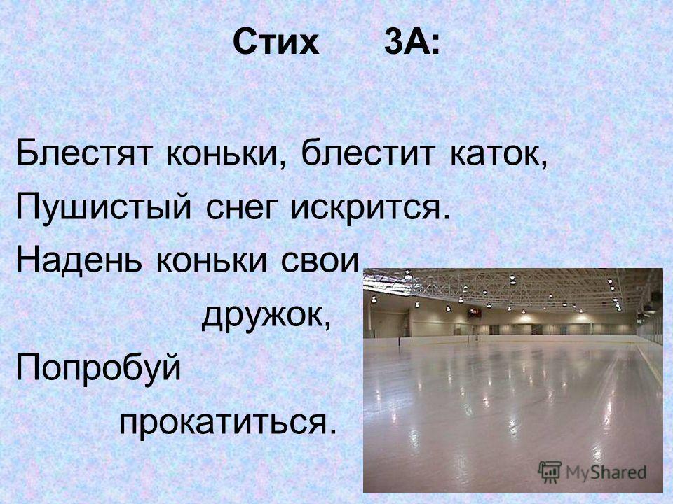 Стих 3А: Блестят коньки, блестит каток, Пушистый снег искрится. Надень коньки свои, дружок, Попробуй прокатиться.