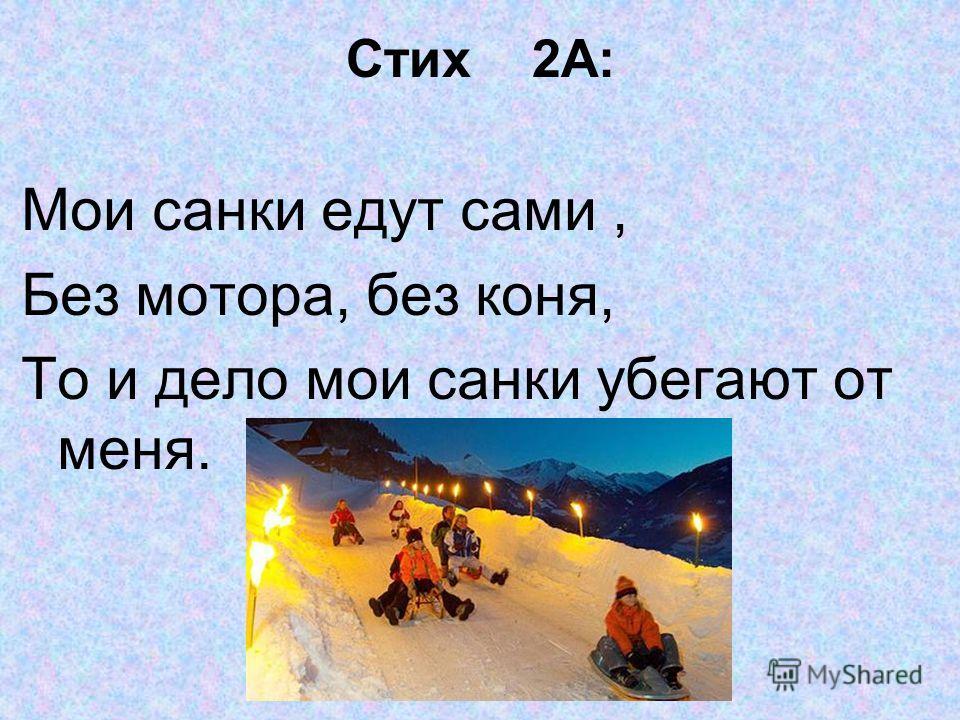 Стих 2А: Мои санки едут сами, Без мотора, без коня, То и дело мои санки убегают от меня.