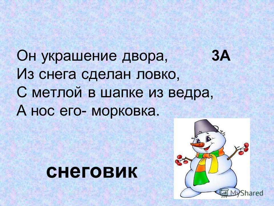 Он украшение двора, 3А Из снега сделан ловко, С метлой в шапке из ведра, А нос его- морковка. снеговик