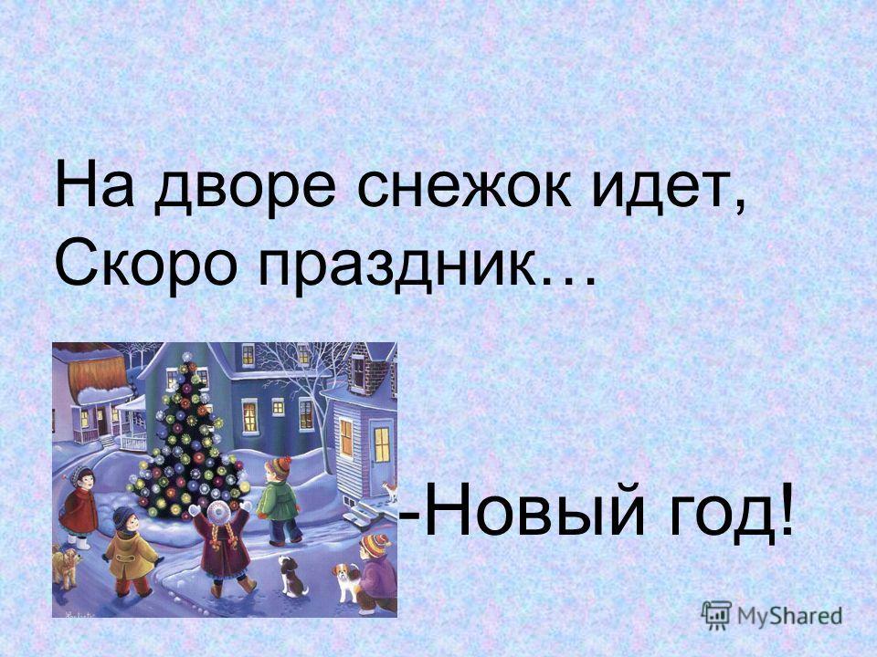 На дворе снежок идет, Скоро праздник… -Новый год!