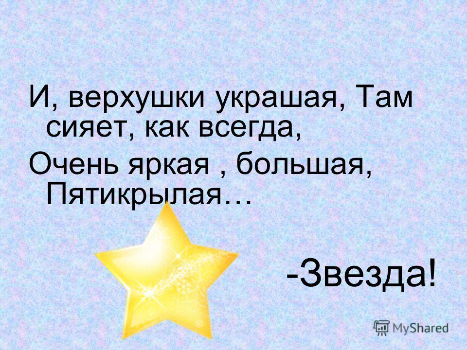 И, верхушки украшая, Там сияет, как всегда, Очень яркая, большая, Пятикрылая… -Звезда!