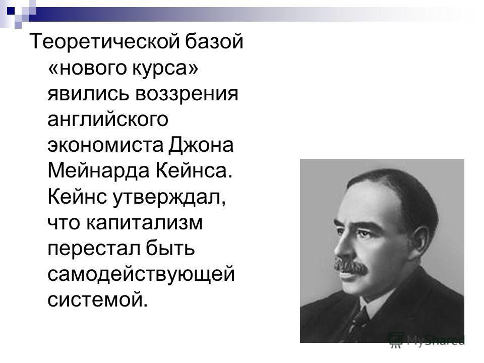 Теоретической базой «нового курса» явились воззрения английского экономиста Джона Мейнарда Кейнса. Кейнс утверждал, что капитализм перестал быть самодействующей системой.