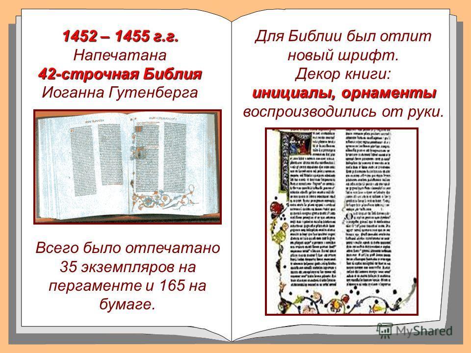 1452 – 1455 г.г. 1452 – 1455 г.г. Напечатана 42-строчная Библия 42-строчная Библия Иоганна Гутенберга Для Библии был отлит новый шрифт. Декор книги: инициалы, орнаменты инициалы, орнаменты воспроизводились от руки. Всего было отпечатано 35 экземпляро