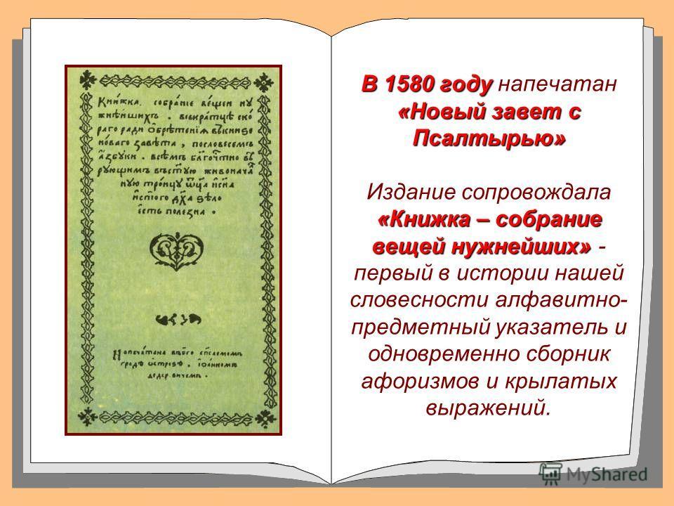 В 1580 году «Новый завет с Псалтырью» «Книжка – собрание вещей нужнейших» В 1580 году напечатан «Новый завет с Псалтырью» Издание сопровождала «Книжка – собрание вещей нужнейших» - первый в истории нашей словесности алфавитно- предметный указатель и