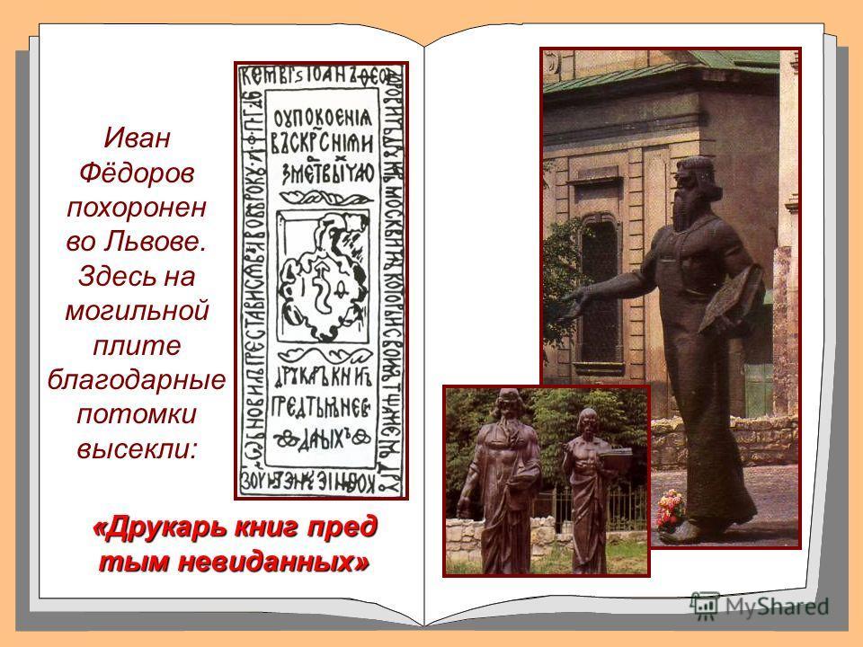 «Друкарь книг пред тым невиданных» Иван Фёдоров похоронен во Львове. Здесь на могильной плите благодарные потомки высекли: