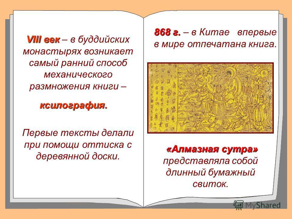 VIII век VIII век – в буддийских монастырях возникает самый ранний способ механического размножения книги – Первые тексты делали при помощи оттиска с деревянной доски. «Алмазная сутра» «Алмазная сутра» представляла собой длинный бумажный свиток. 868