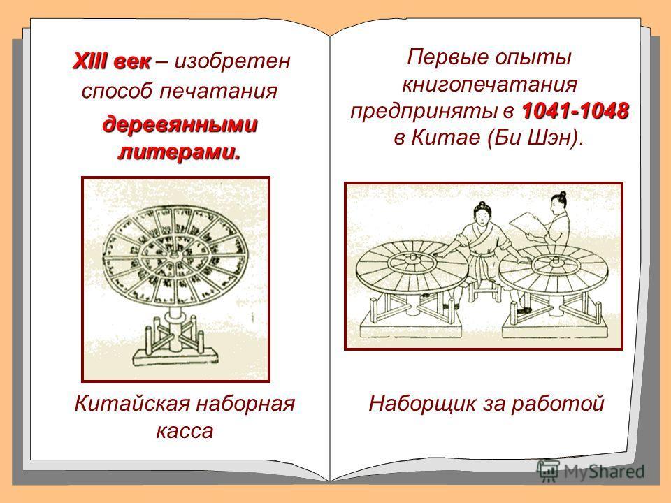 XIII век XIII век – изобретен способ печатания Китайская наборная касса 1041-1048 Первые опыты книгопечатания предприняты в 1041-1048 в Китае (Би Шэн). Наборщик за работой деревянными литерами.