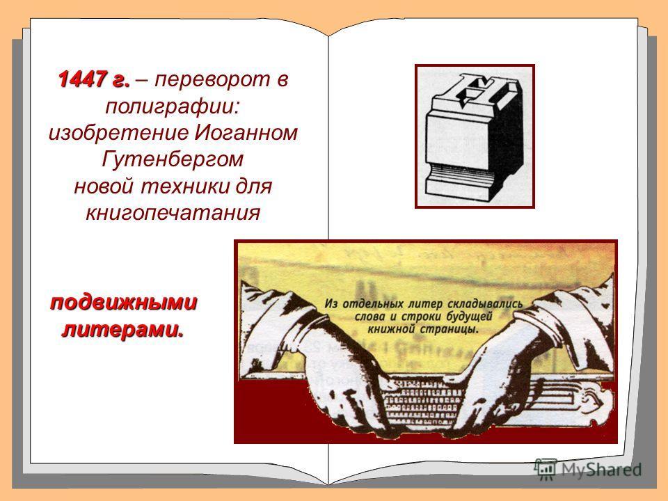 1447 г. 1447 г. – переворот в полиграфии: изобретение Иоганном Гутенбергом новой техники для книгопечатания подвижными литерами.