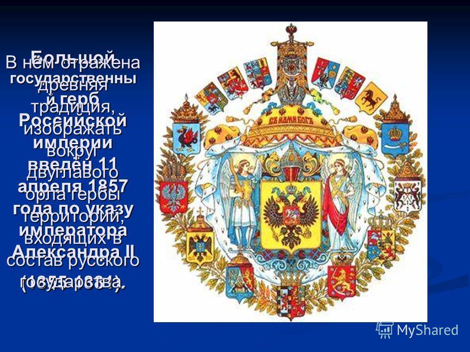 Большой государственны й герб Российской империи введён 11 апреля 1857 года по указу императора Александра II (1855-1881). В нём отражена древняя традиция, изображать вокруг двуглавого орла гербы территорий, входящих в состав русского государства.