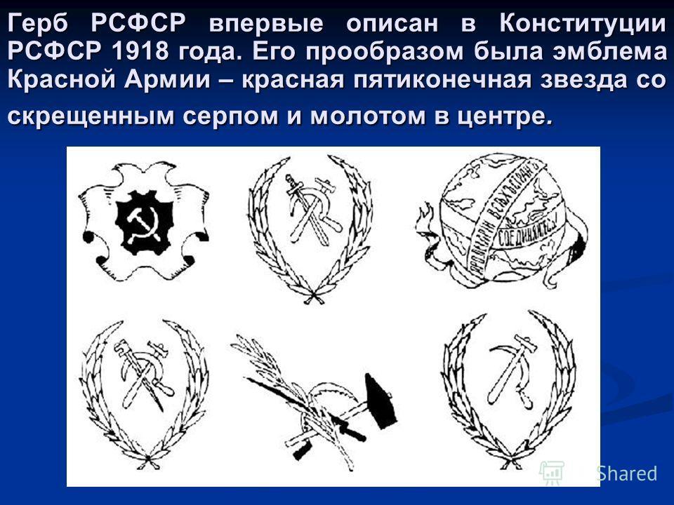 Герб РСФСР впервые описан в Конституции РСФСР 1918 года. Его прообразом была эмблема Красной Армии – красная пятиконечная звезда со скрещенным серпом и молотом в центре.