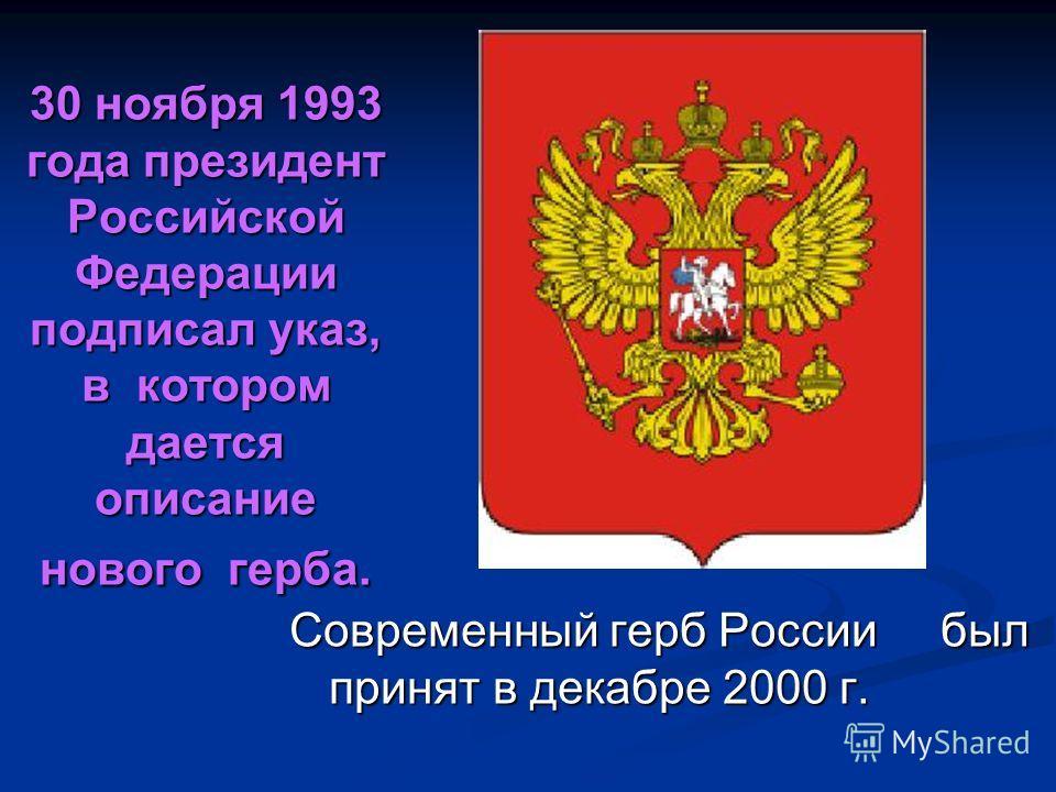30 ноября 1993 года президент Российской Федерации подписал указ, в котором дается описание нового герба. Современный герб России был принят в декабре 2000 г.