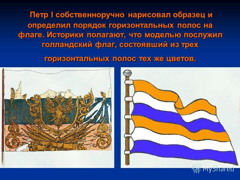 Петр I собственноручно нарисовал образец и определил порядок горизонтальных полос на флаге. Историки полагают, что моделью послужил голландский флаг, состоявший из трех горизонтальных полос тех же цветов. Петр I собственноручно нарисовал образец и оп