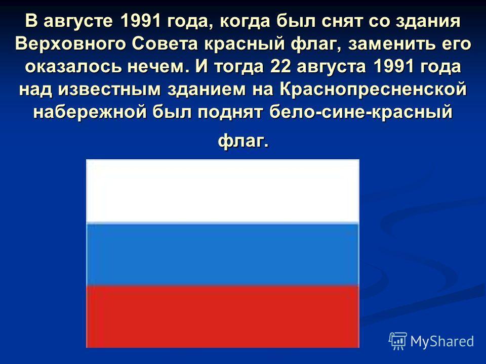 В августе 1991 года, когда был снят со здания Верховного Совета красный флаг, заменить его оказалось нечем. И тогда 22 августа 1991 года над известным зданием на Краснопресненской набережной был поднят бело-сине-красный флаг.