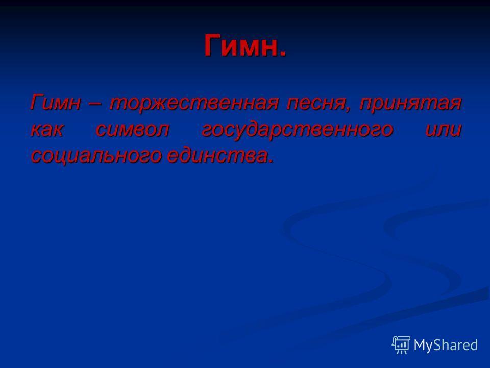 Гимн. Гимн – торжественная песня, принятая как символ государственного или социального единства.