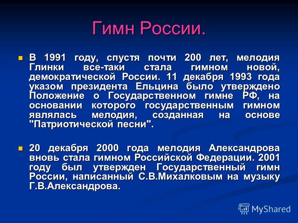 Гимн России. В 1991 году, спустя почти 200 лет, мелодия Глинки все-таки стала гимном новой, демократической России. 11 декабря 1993 года указом президента Ельцина было утверждено Положение о Государственном гимне РФ, на основании которого государстве