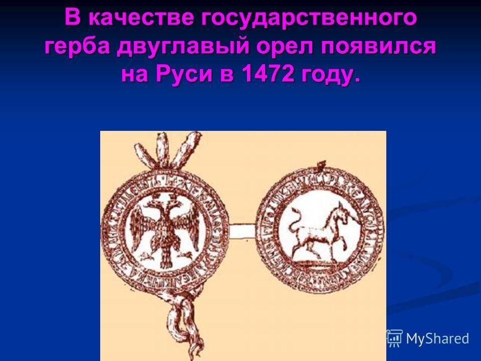 В качестве государственного герба двуглавый орел появился на Руси в 1472 году.