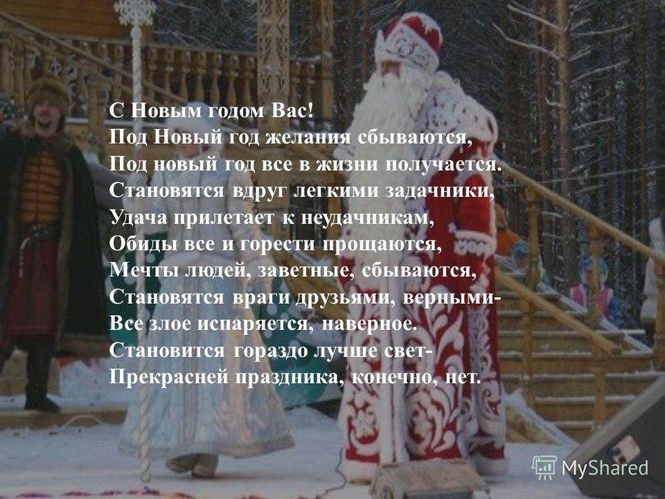 С Новым годом Вас! Под Новый год желания сбываются, Под новый год все в жизни получается. Становятся вдруг легкими задачники, Удача прилетает к неудачникам, Обиды все и горести прощаются, Мечты людей, заветные, сбываются, Становятся враги друзьями, в