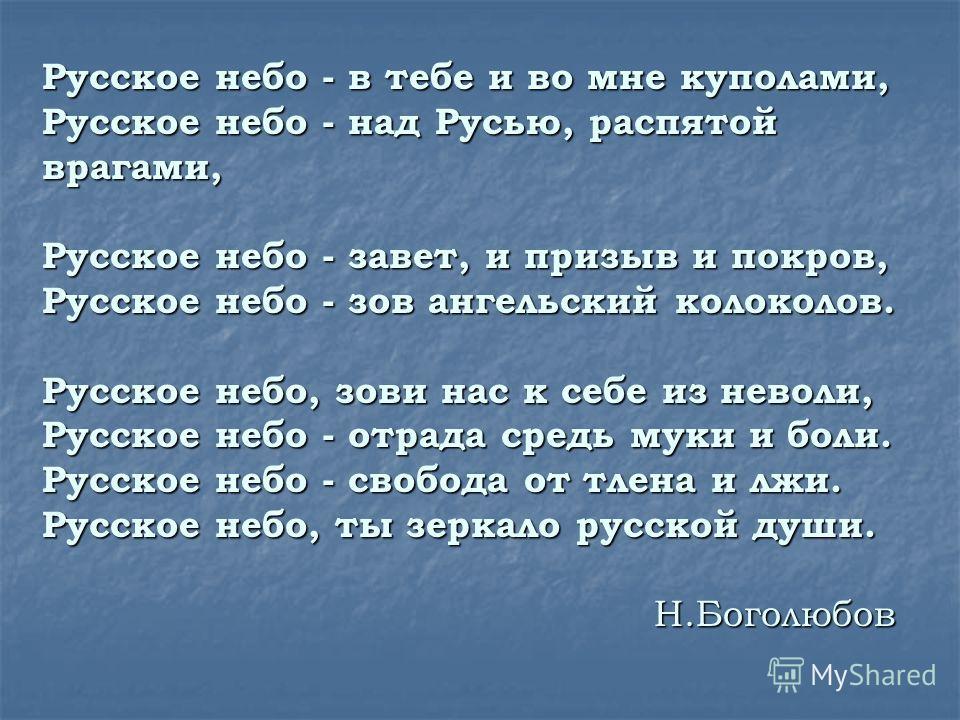 Русское небо - в тебе и во мне куполами, Русское небо - над Русью, распятой врагами, Русское небо - завет, и призыв и покров, Русское небо - зов ангельский колоколов. Русское небо, зови нас к себе из неволи, Русское небо - отрада средь муки и боли. Р