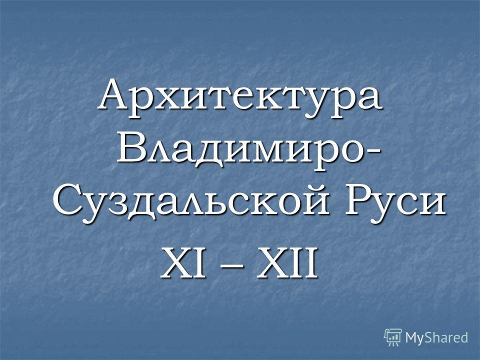Архитектура Владимиро- Суздальской Руси XI – XII