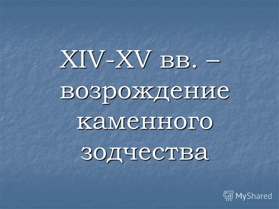 XIV-XV вв. – возрождение каменного зодчества