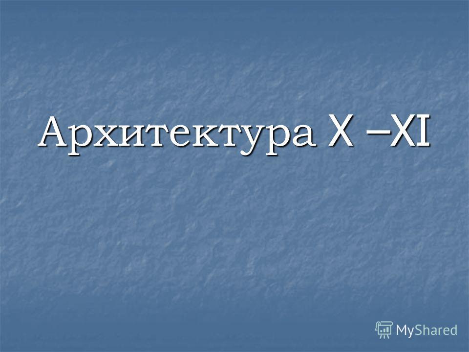 Архитектура X –XI