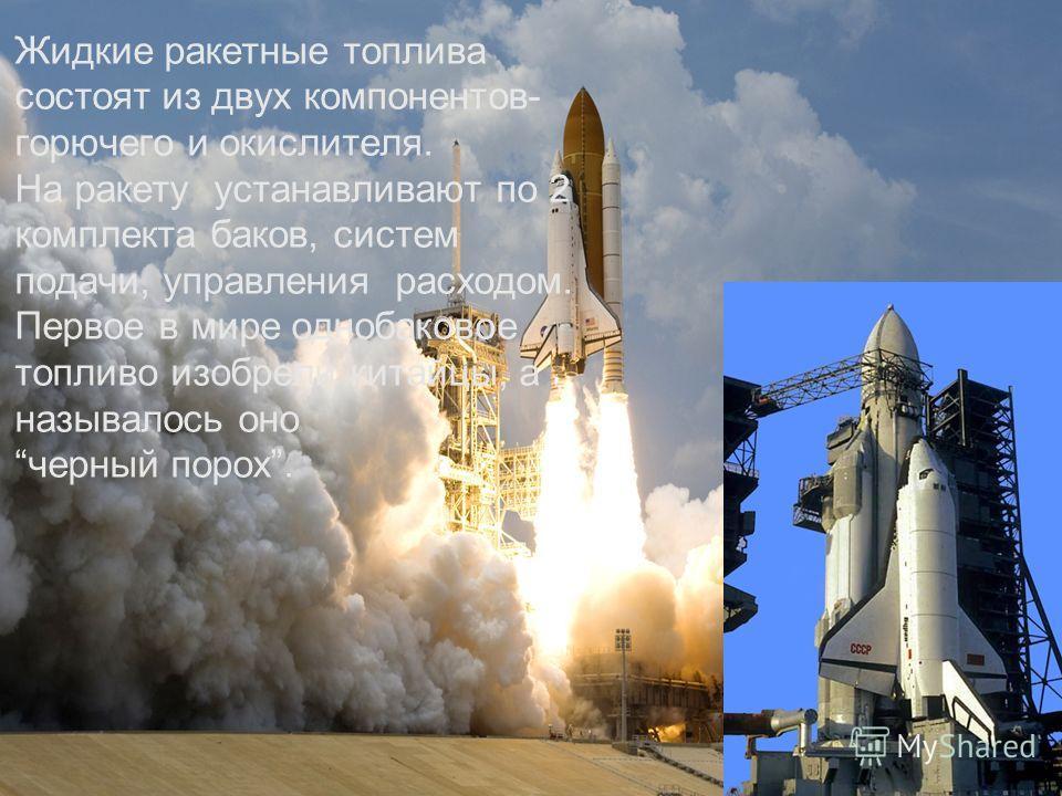 Жидкие ракетные топлива состоят из двух компонентов- горючего и окислителя. На ракету устанавливают по 2 комплекта баков, систем подачи, управления расходом. Первое в мире однобаковое топливо изобрели китайцы, а называлось оно черный порох.